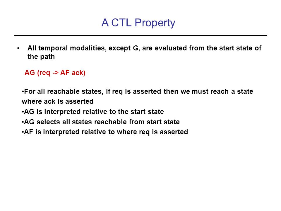 A CTL Property All temporal modalities, except G, are evaluated from the start state of the path AG (req -> AF ack) For all reachable states, if req is asserted then we must reach a state where ack is asserted AG is interpreted relative to the start state AG selects all states reachable from start state AF is interpreted relative to where req is asserted