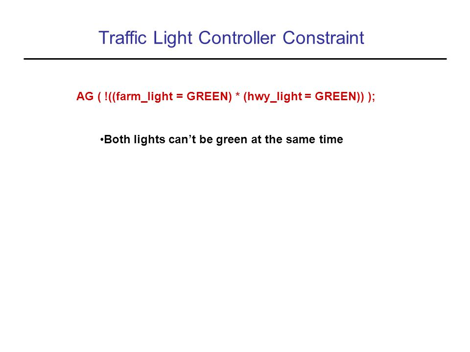 Traffic Light Controller Constraint AG ( !((farm_light = GREEN) * (hwy_light = GREEN)) ); Both lights can't be green at the same time