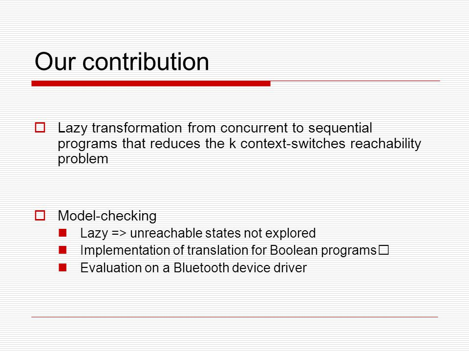 Our contribution  Lazy transformation from concurrent to sequential programs that reduces the k context-switches reachability problem  Model-checking Lazy => unreachable states not explored Implementation of translation for Boolean programs Evaluation on a Bluetooth device driver
