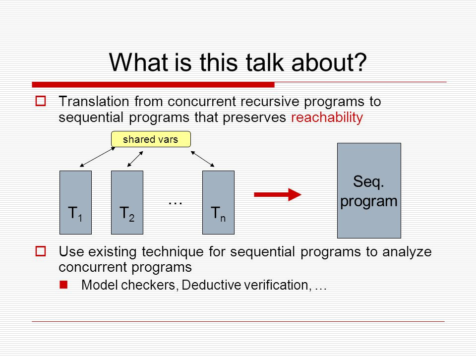 What is this talk about?  Translation from concurrent recursive programs to sequential programs that preserves reachability  Use existing technique