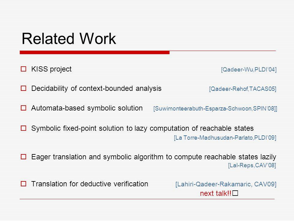 Related Work  KISS project [Qadeer-Wu,PLDI'04]  Decidability of context-bounded analysis [Qadeer-Rehof,TACAS05]  Automata-based symbolic solution [Suwimonteerabuth-Esparza-Schwoon,SPIN'08]]  Symbolic fixed-point solution to lazy computation of reachable states [La Torre-Madhusudan-Parlato,PLDI'09]  Eager translation and symbolic algorithm to compute reachable states lazily [Lal-Reps,CAV'08]  Translation for deductive verification [Lahiri-Qadeer-Rakamaric, CAV09] next talk!!