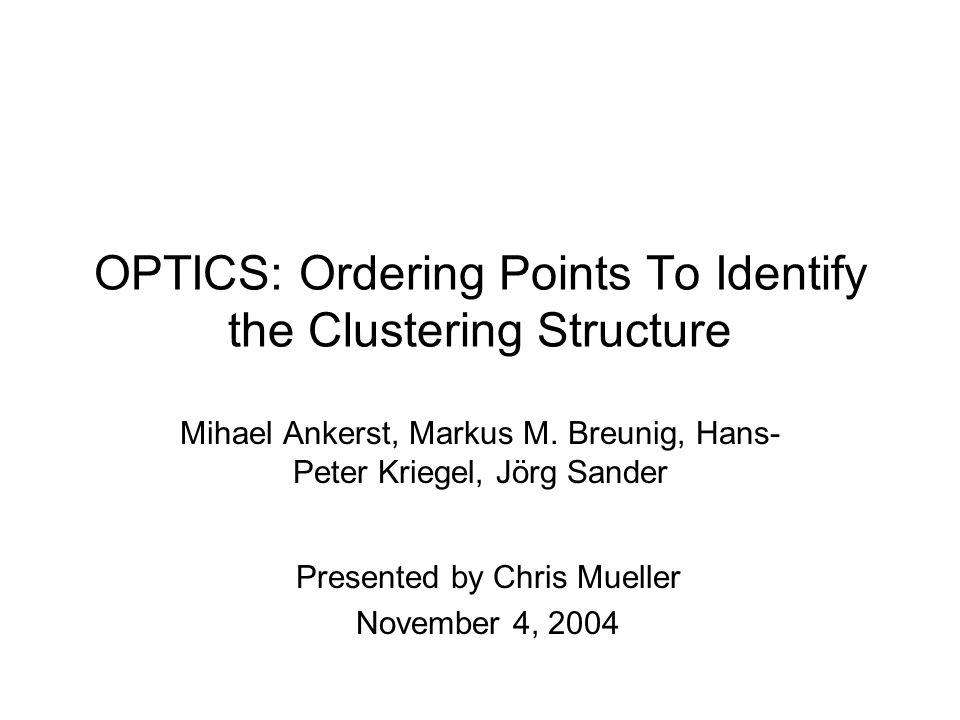 OPTICS: Ordering Points To Identify the Clustering Structure Mihael Ankerst, Markus M. Breunig, Hans- Peter Kriegel, Jörg Sander Presented by Chris Mu