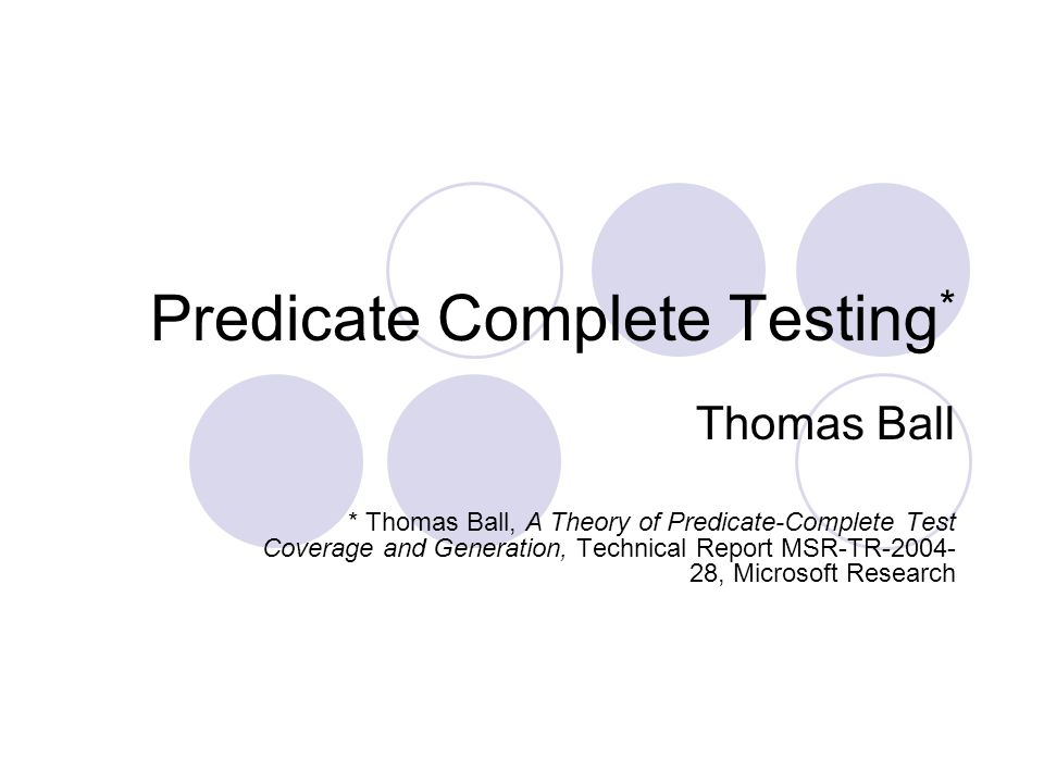 Predicate Complete Testing * Thomas Ball * Thomas Ball, A Theory of Predicate-Complete Test Coverage and Generation, Technical Report MSR-TR-2004- 28, Microsoft Research
