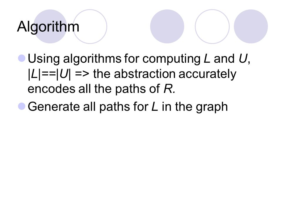 Algorithm Using algorithms for computing L and U, |L|==|U| => the abstraction accurately encodes all the paths of R.