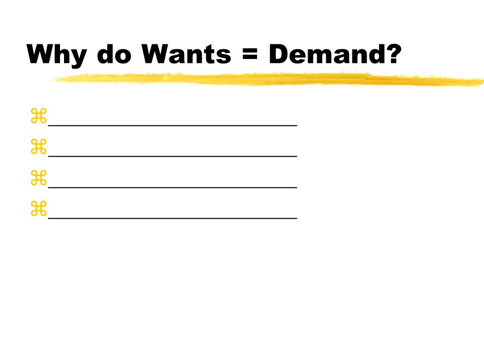 Why do Wants = Demand z_______________________