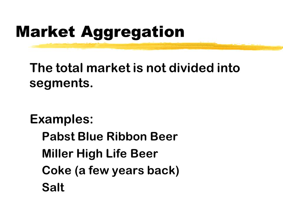 Market Aggregation The total market is not divided into segments.