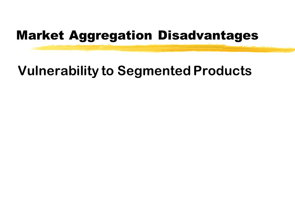Market Aggregation Disadvantages Vulnerability to Segmented Products