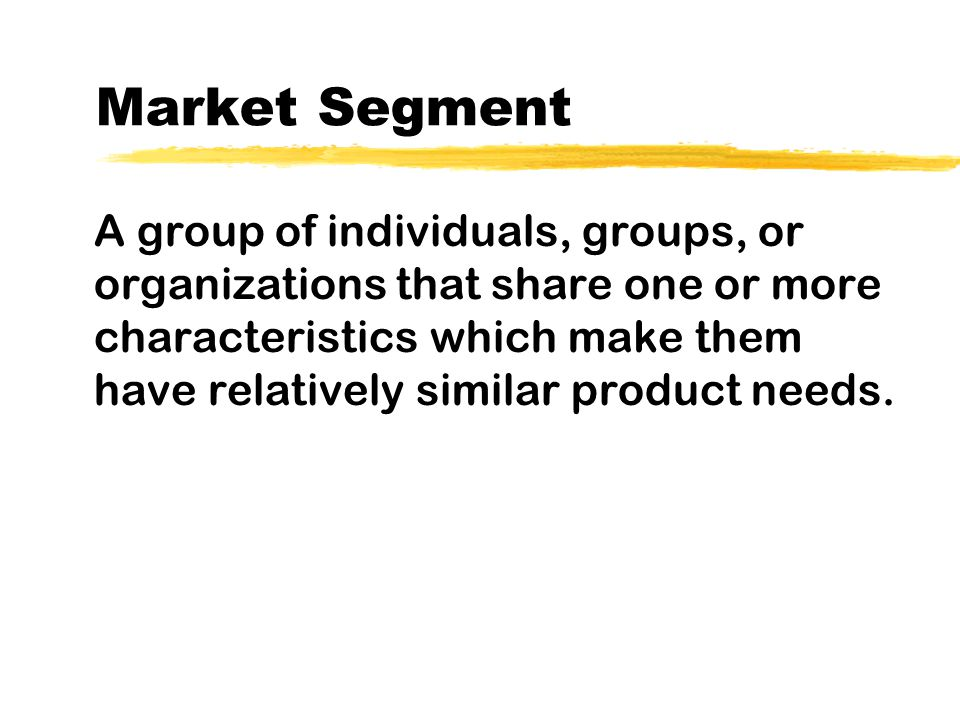 Market Segment A group of individuals, groups, or organizations that share one or more characteristics which make them have relatively similar product needs.