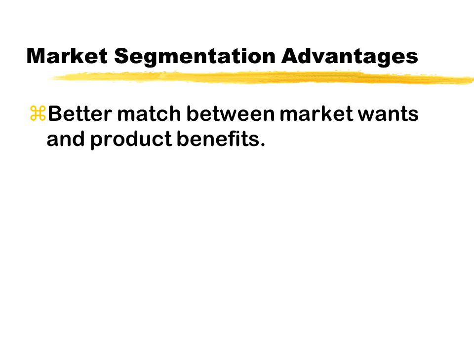 Market Segmentation Advantages zBetter match between market wants and product benefits.