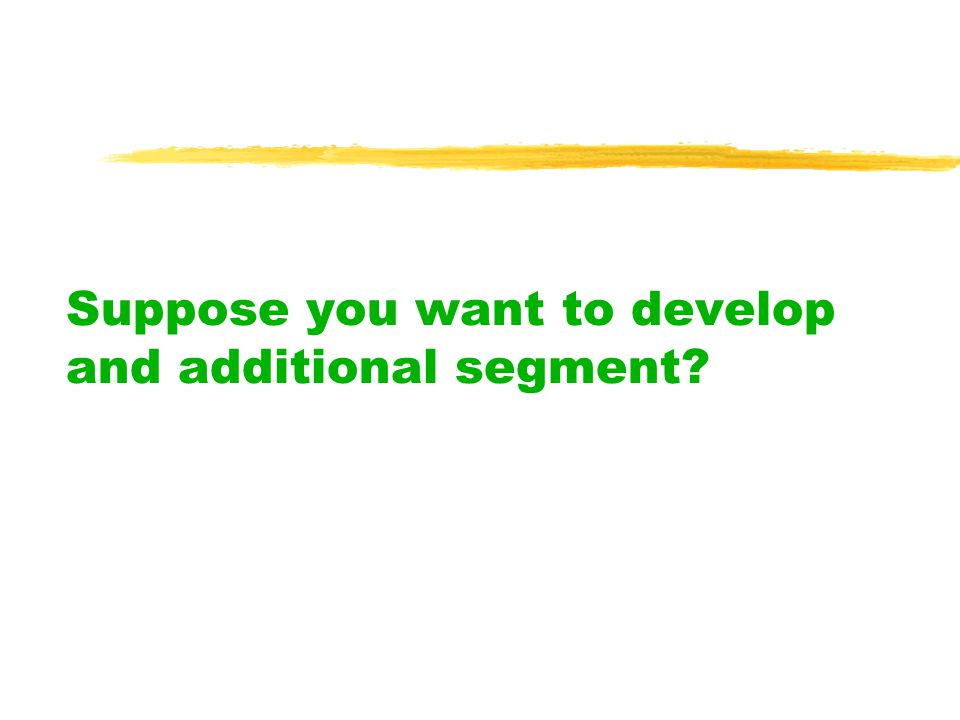 Suppose you want to develop and additional segment
