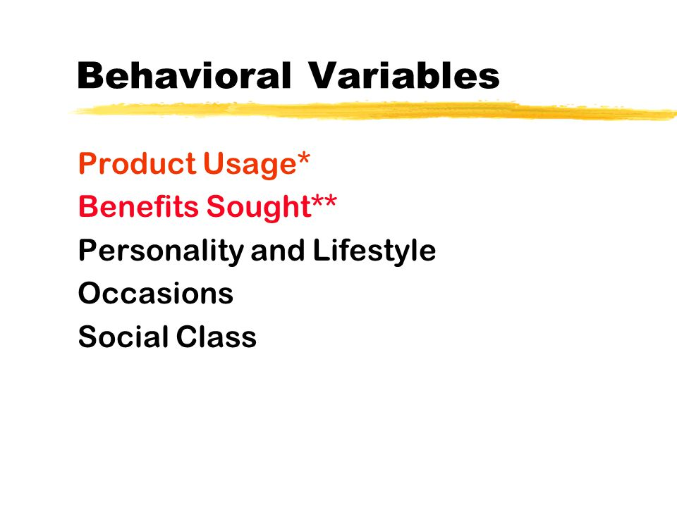 Behavioral Variables Product Usage* Benefits Sought** Personality and Lifestyle Occasions Social Class