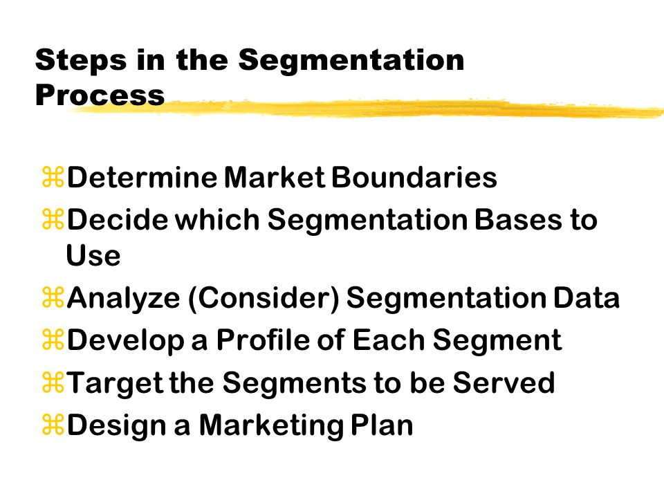Steps in the Segmentation Process zDetermine Market Boundaries zDecide which Segmentation Bases to Use zAnalyze (Consider) Segmentation Data zDevelop a Profile of Each Segment zTarget the Segments to be Served zDesign a Marketing Plan