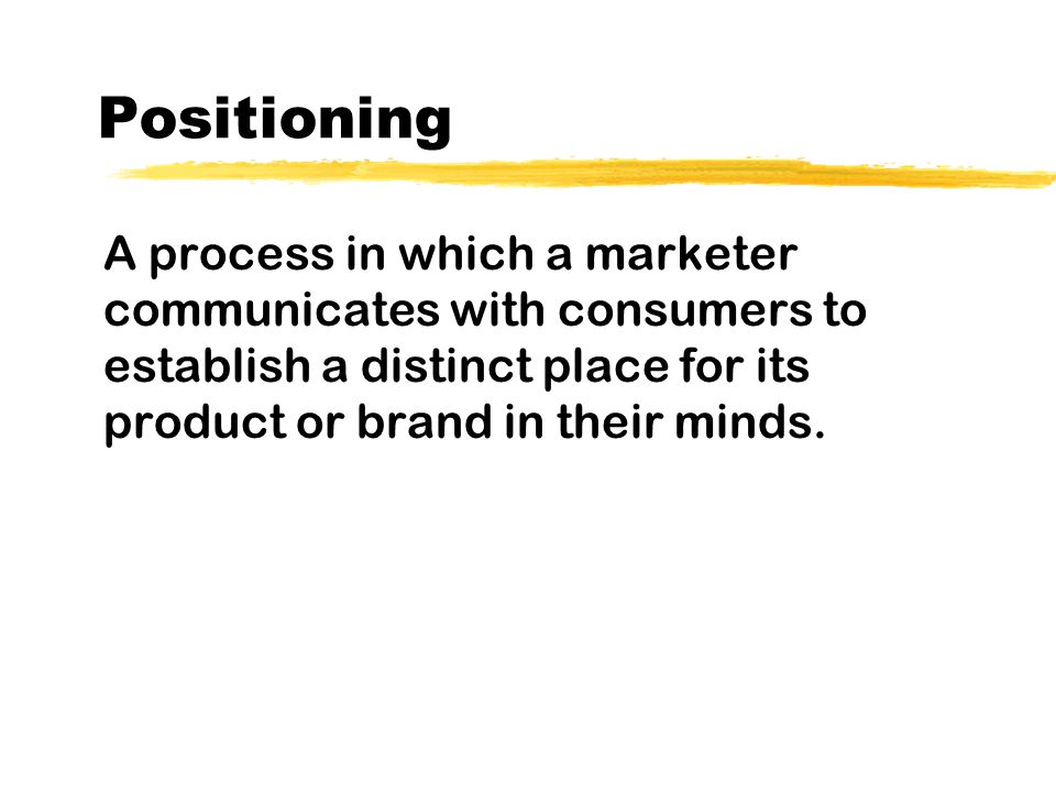 Positioning A process in which a marketer communicates with consumers to establish a distinct place for its product or brand in their minds.