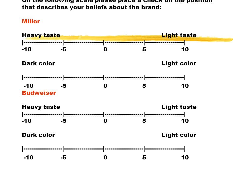 On the following scale please place a check on the position that describes your beliefs about the brand: Miller Heavy tasteLight taste |--------------------|--------------------|--------------------|--------------------| -10 -5 0 5 10 Dark colorLight color |--------------------|--------------------|--------------------|--------------------| -10 -5 0 5 10 Budweiser Heavy tasteLight taste |--------------------|--------------------|--------------------|--------------------| -10 -5 0 5 10 Dark colorLight color |--------------------|--------------------|--------------------|--------------------| -10 -5 0 5 10