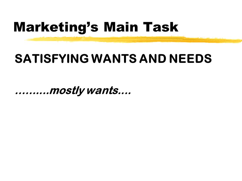 Marketing's Main Task SATISFYING WANTS AND NEEDS..........mostly wants....