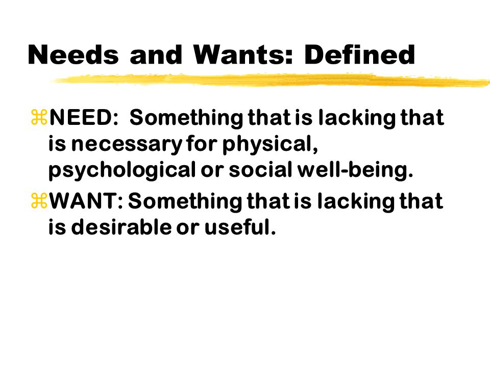 Needs and Wants: Defined zNEED: Something that is lacking that is necessary for physical, psychological or social well-being.