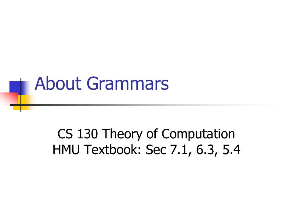 About Grammars CS 130 Theory of Computation HMU Textbook: Sec 7.1, 6.3, 5.4