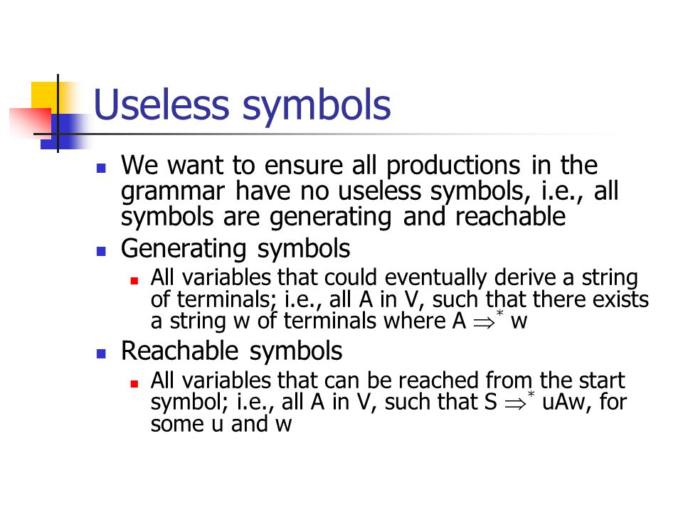 Useless symbols We want to ensure all productions in the grammar have no useless symbols, i.e., all symbols are generating and reachable Generating symbols All variables that could eventually derive a string of terminals; i.e., all A in V, such that there exists a string w of terminals where A  * w Reachable symbols All variables that can be reached from the start symbol; i.e., all A in V, such that S  * uAw, for some u and w
