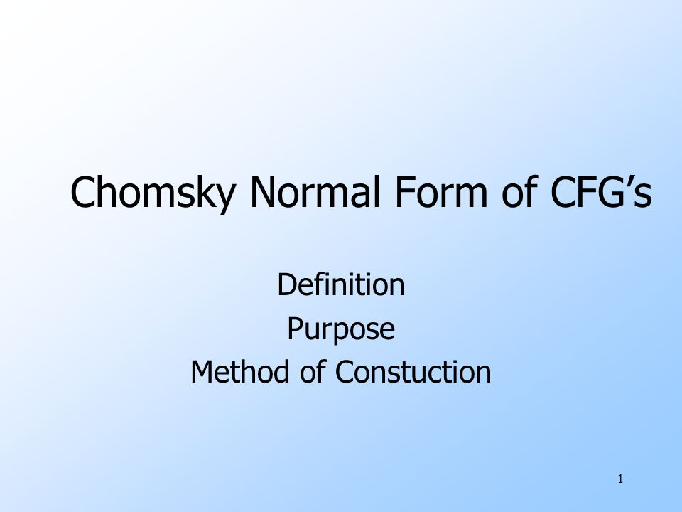 1 Chomsky Normal Form of CFG's Definition Purpose Method of Constuction
