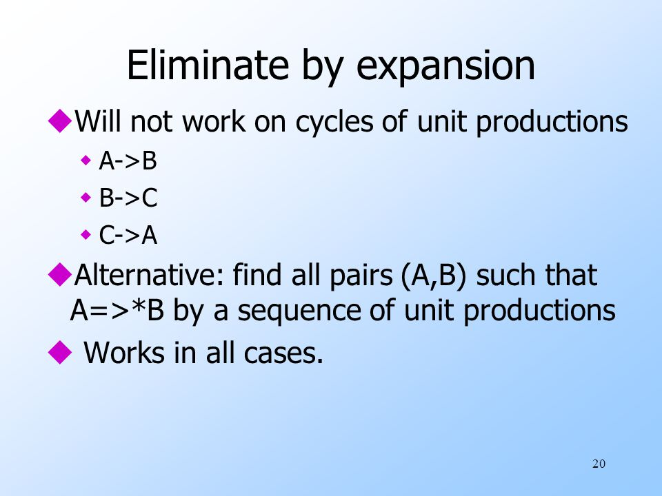 20 Eliminate by expansion uWill not work on cycles of unit productions wA->B wB->C wC->A uAlternative: find all pairs (A,B) such that A=>*B by a sequence of unit productions u Works in all cases.