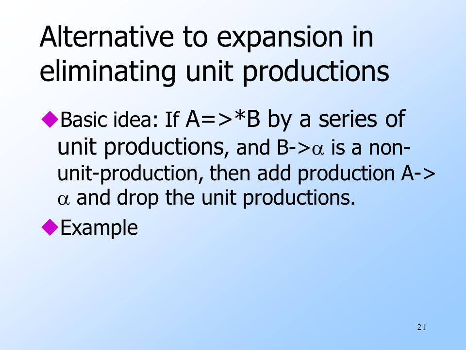 21 Alternative to expansion in eliminating unit productions uBasic idea: If A=>*B by a series of unit productions, and B->  is a non- unit-production, then add production A->  and drop the unit productions.