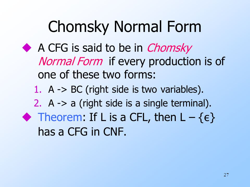 27 Chomsky Normal Form uA CFG is said to be in Chomsky Normal Form if every production is of one of these two forms: 1.A -> BC (right side is two variables).