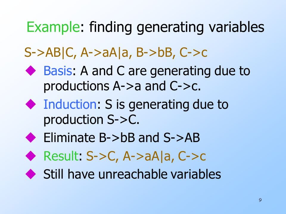 9 Example: finding generating variables S->AB|C, A->aA|a, B->bB, C->c uBasis: A and C are generating due to productions A->a and C->c.