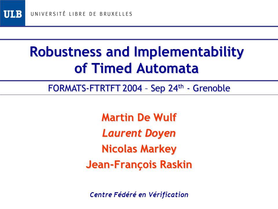 Robustness and Implementability of Timed Automata Martin De Wulf Laurent Doyen Nicolas Markey Jean-François Raskin Centre Fédéré en Vérification FORMATS-FTRTFT 2004 – Sep 24 th - Grenoble