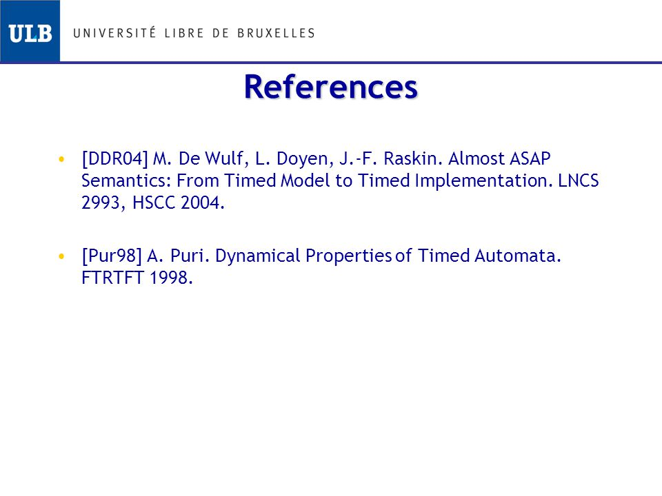 References [DDR04] M. De Wulf, L. Doyen, J.-F. Raskin. Almost ASAP Semantics: From Timed Model to Timed Implementation. LNCS 2993, HSCC 2004. [Pur98]