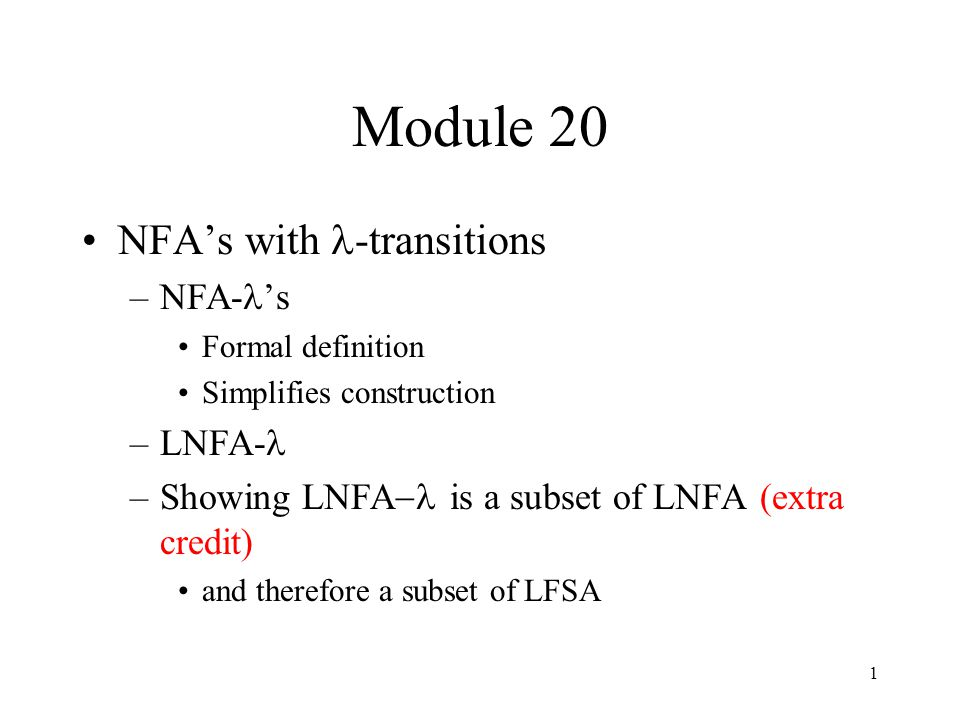 1 Module 20 NFA's with -transitions –NFA- 's Formal definition Simplifies construction –LNFA- –Showing LNFA  is a subset of LNFA (extra credit) and t