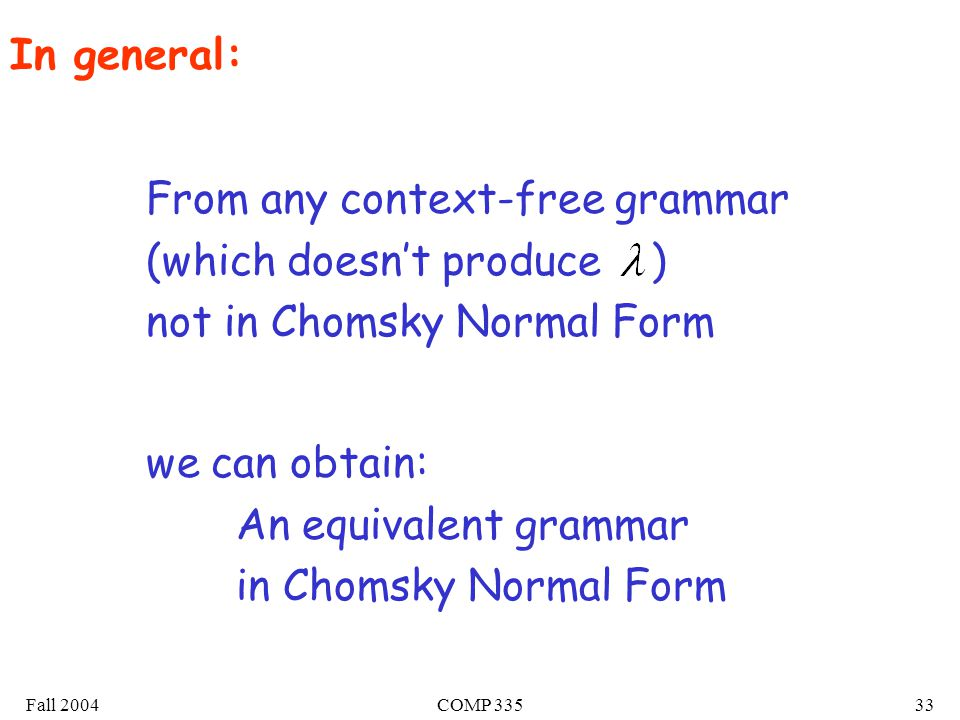 Fall 2004COMP 33533 From any context-free grammar (which doesn't produce ) not in Chomsky Normal Form we can obtain: An equivalent grammar in Chomsky Normal Form In general: