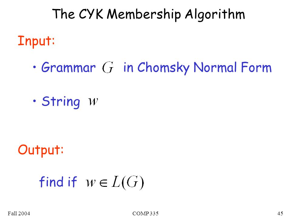 Fall 2004COMP 33545 The CYK Membership Algorithm Input: Grammar in Chomsky Normal Form String Output: find if