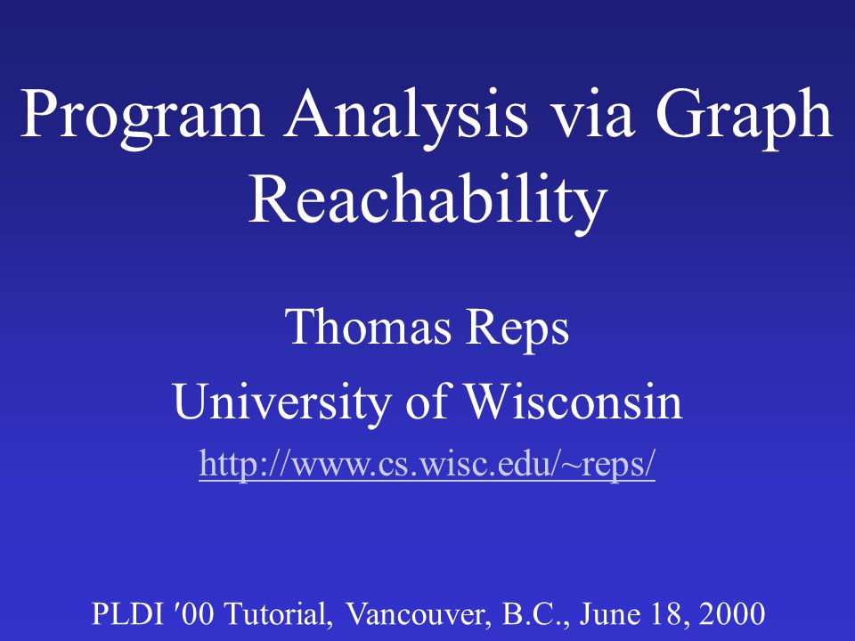 CFL-Reachability: Benefits Algorithms –Exhaustive & demand Complexity –Linear-time and cubic-time algorithms –PTIME -completeness –Variants that are undecidable Complementary to –Equations –Set constraints –Types –...