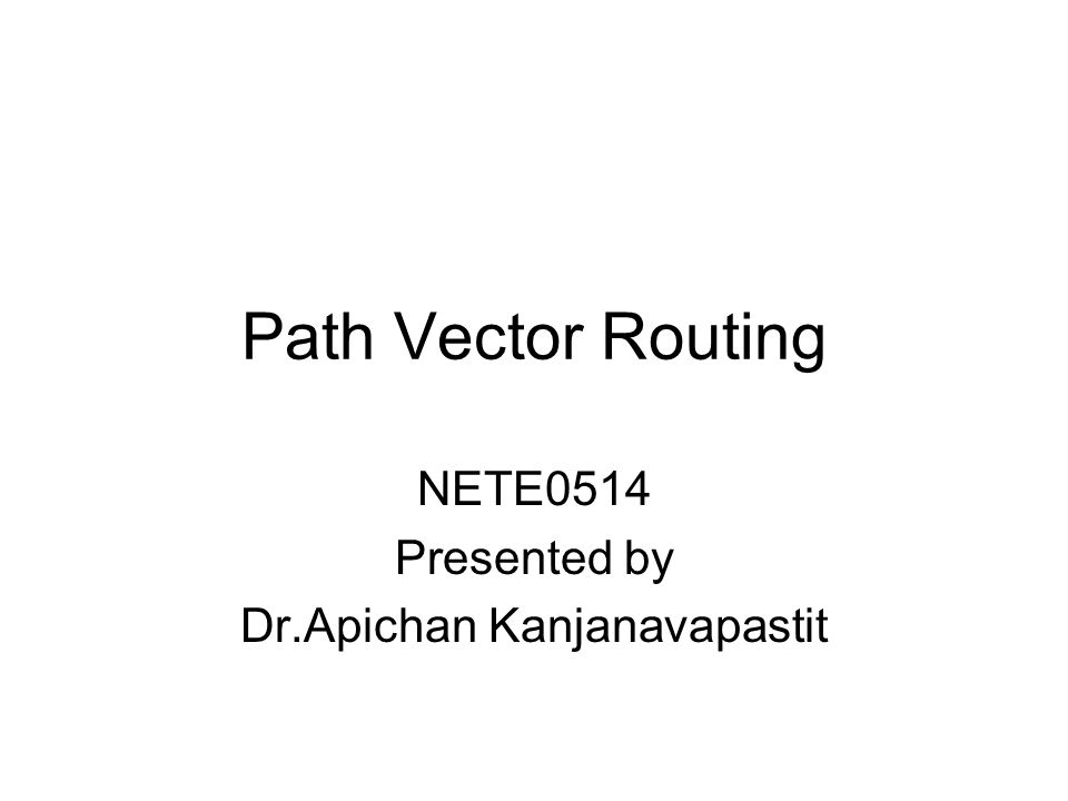 Path Vector Routing NETE0514 Presented by Dr.Apichan Kanjanavapastit