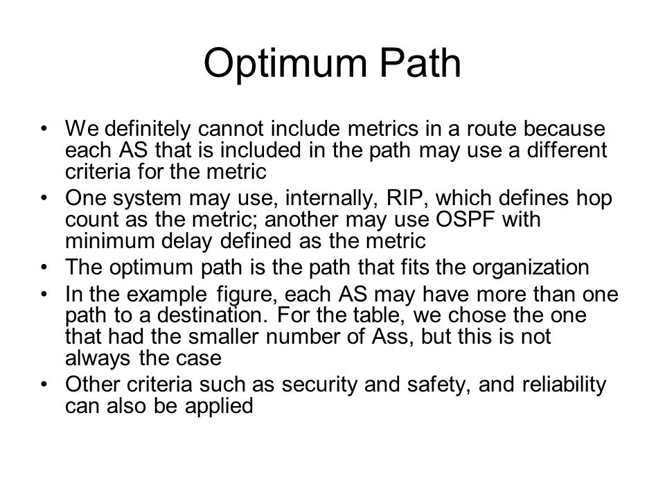 Optimum Path We definitely cannot include metrics in a route because each AS that is included in the path may use a different criteria for the metric One system may use, internally, RIP, which defines hop count as the metric; another may use OSPF with minimum delay defined as the metric The optimum path is the path that fits the organization In the example figure, each AS may have more than one path to a destination.
