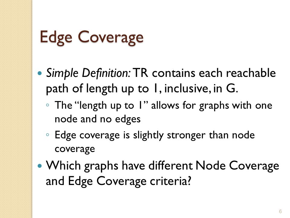 "6 Edge Coverage Simple Definition: TR contains each reachable path of length up to 1, inclusive, in G. ◦ The ""length up to 1"" allows for graphs with o"