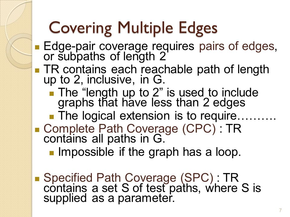 7 Covering Multiple Edges Edge-pair coverage requires pairs of edges, or subpaths of length 2 TR contains each reachable path of length up to 2, inclu