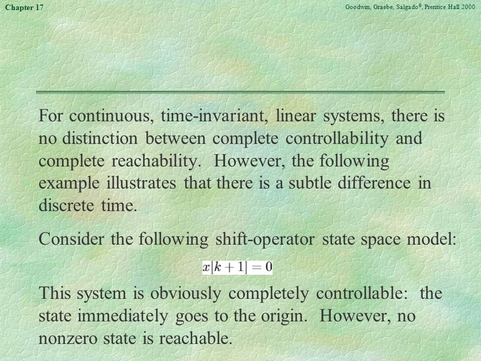 Goodwin, Graebe, Salgado ©, Prentice Hall 2000 Chapter 17 For continuous, time-invariant, linear systems, there is no distinction between complete controllability and complete reachability.