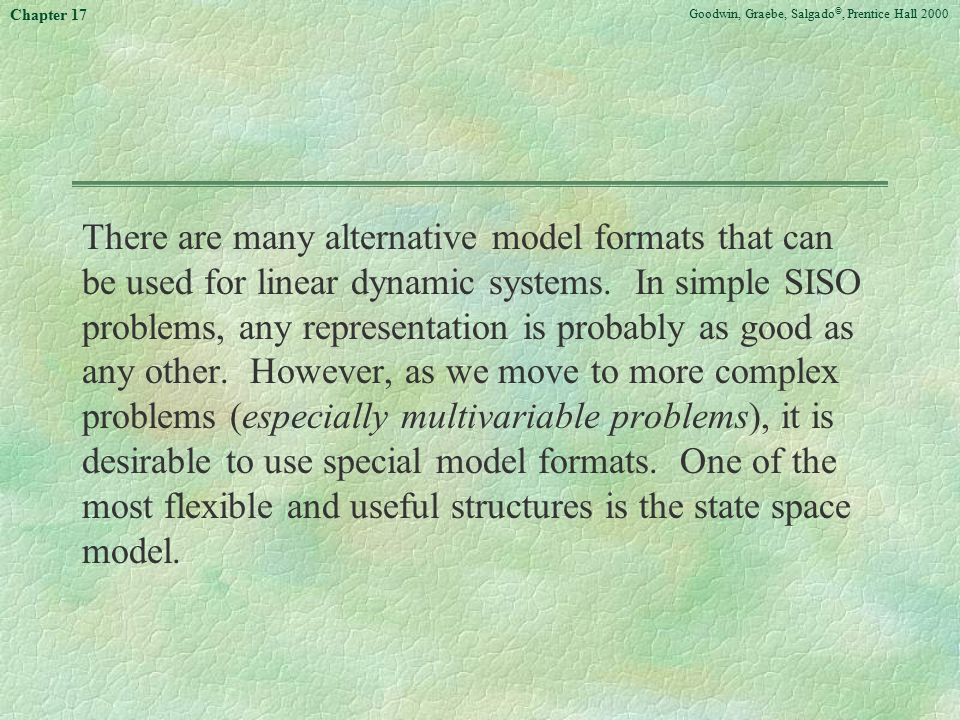 Goodwin, Graebe, Salgado ©, Prentice Hall 2000 Chapter 17 There are many alternative model formats that can be used for linear dynamic systems. In sim