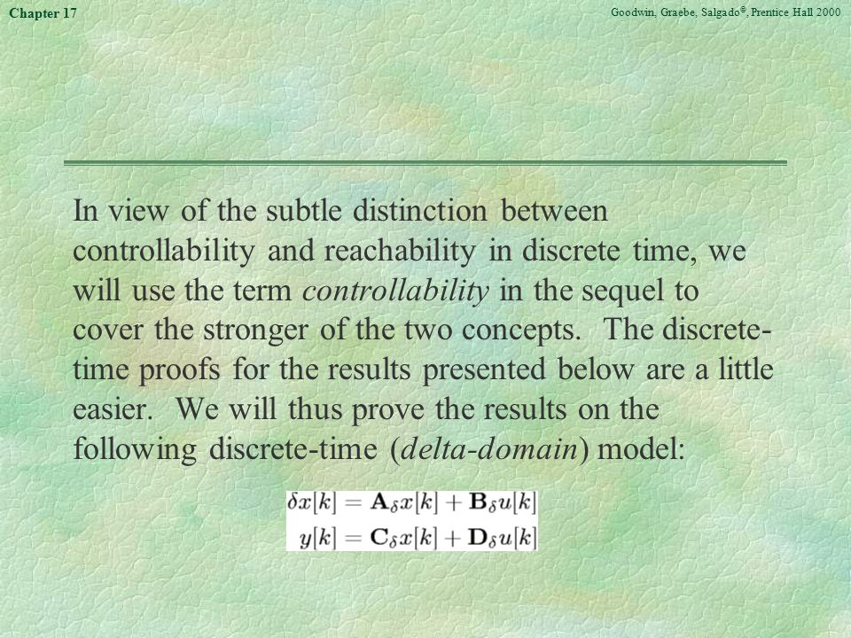 Goodwin, Graebe, Salgado ©, Prentice Hall 2000 Chapter 17 In view of the subtle distinction between controllability and reachability in discrete time,