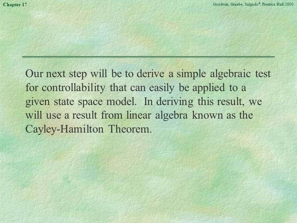 Goodwin, Graebe, Salgado ©, Prentice Hall 2000 Chapter 17 Our next step will be to derive a simple algebraic test for controllability that can easily be applied to a given state space model.