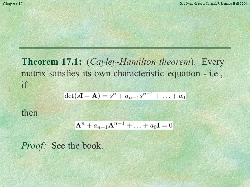 Goodwin, Graebe, Salgado ©, Prentice Hall 2000 Chapter 17 Theorem 17.1: (Cayley-Hamilton theorem). Every matrix satisfies its own characteristic equat