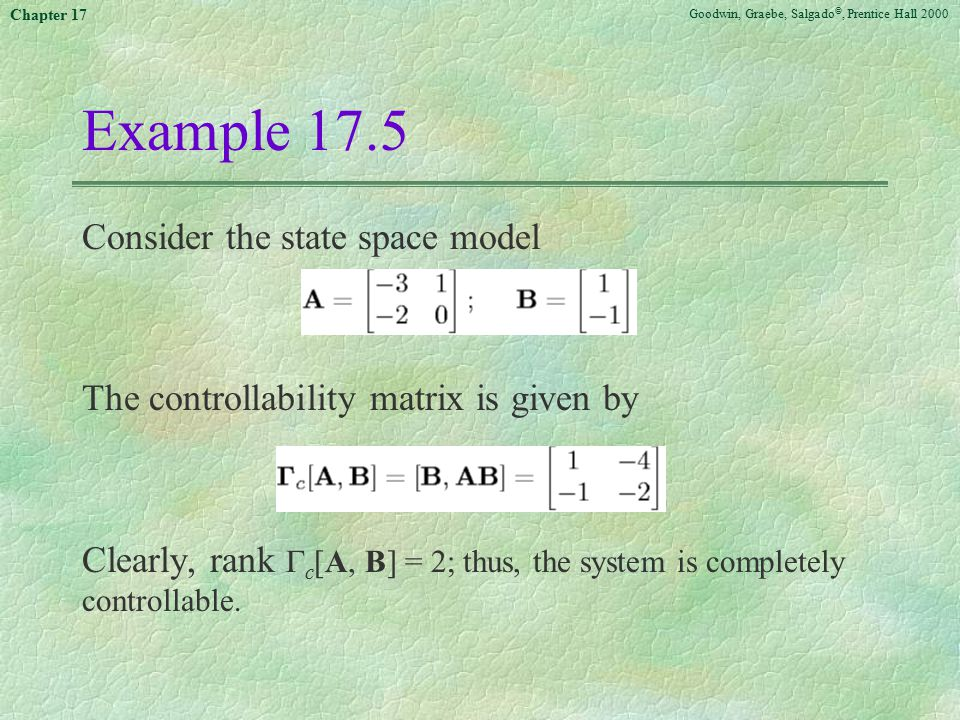 Goodwin, Graebe, Salgado ©, Prentice Hall 2000 Chapter 17 Example 17.5 Consider the state space model The controllability matrix is given by Clearly,