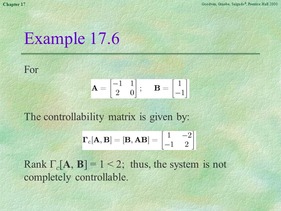 Goodwin, Graebe, Salgado ©, Prentice Hall 2000 Chapter 17 Example 17.6 For The controllability matrix is given by: Rank  c [A, B] = 1 < 2; thus, the system is not completely controllable.