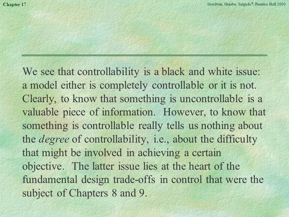 Goodwin, Graebe, Salgado ©, Prentice Hall 2000 Chapter 17 We see that controllability is a black and white issue: a model either is completely controllable or it is not.
