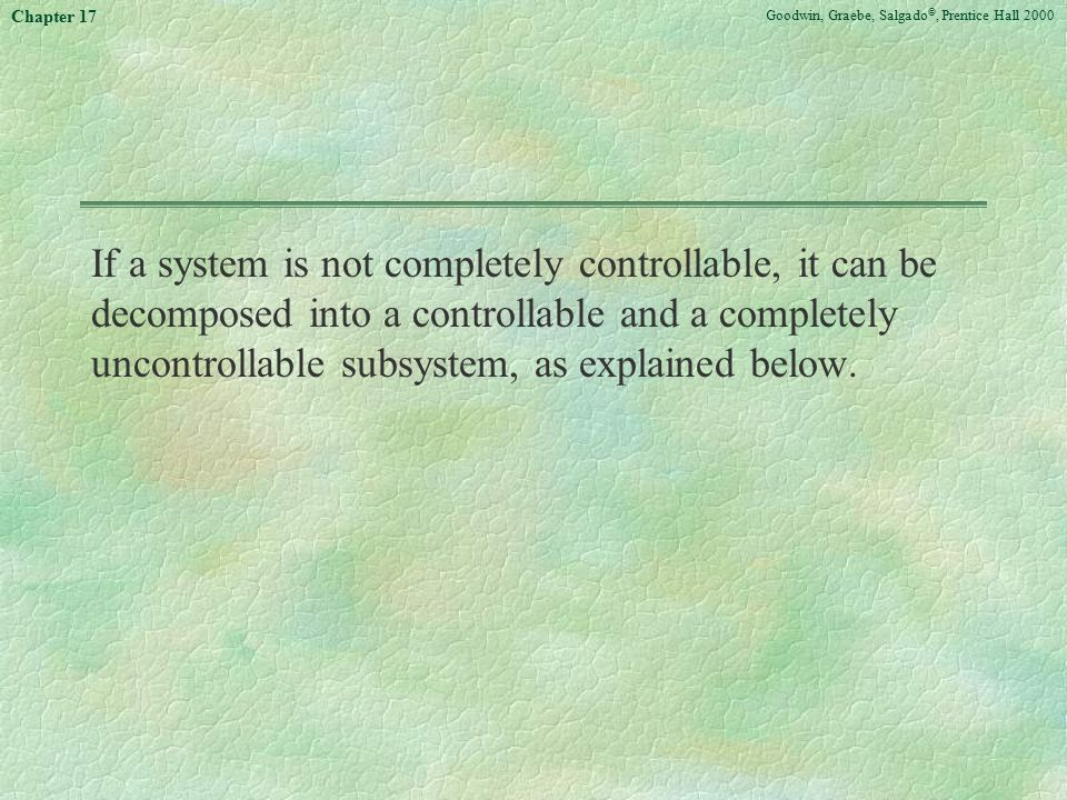Goodwin, Graebe, Salgado ©, Prentice Hall 2000 Chapter 17 If a system is not completely controllable, it can be decomposed into a controllable and a c