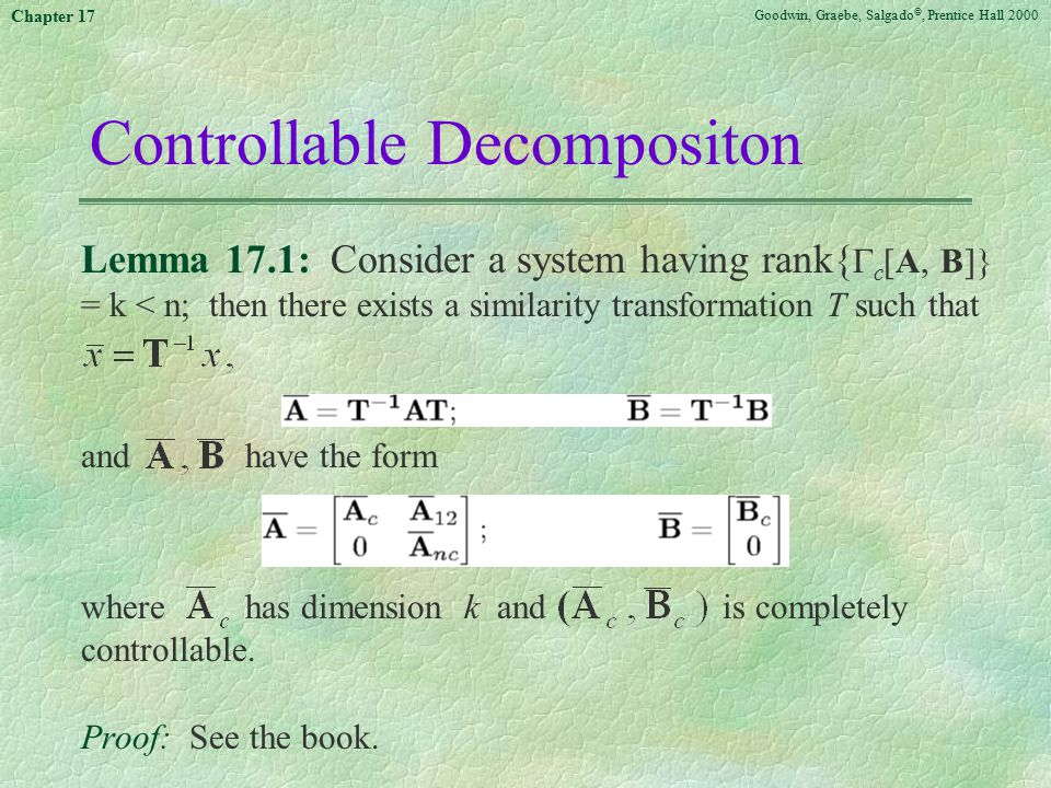 Goodwin, Graebe, Salgado ©, Prentice Hall 2000 Chapter 17 Controllable Decompositon Lemma 17.1: Consider a system having rank{  c [A, B]} = k < n; then there exists a similarity transformation T such that and have the form where has dimension k and is completely controllable.
