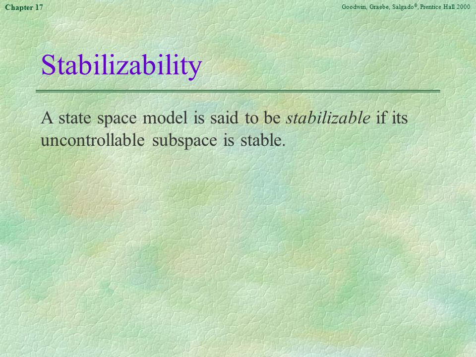 Goodwin, Graebe, Salgado ©, Prentice Hall 2000 Chapter 17 Stabilizability A state space model is said to be stabilizable if its uncontrollable subspac