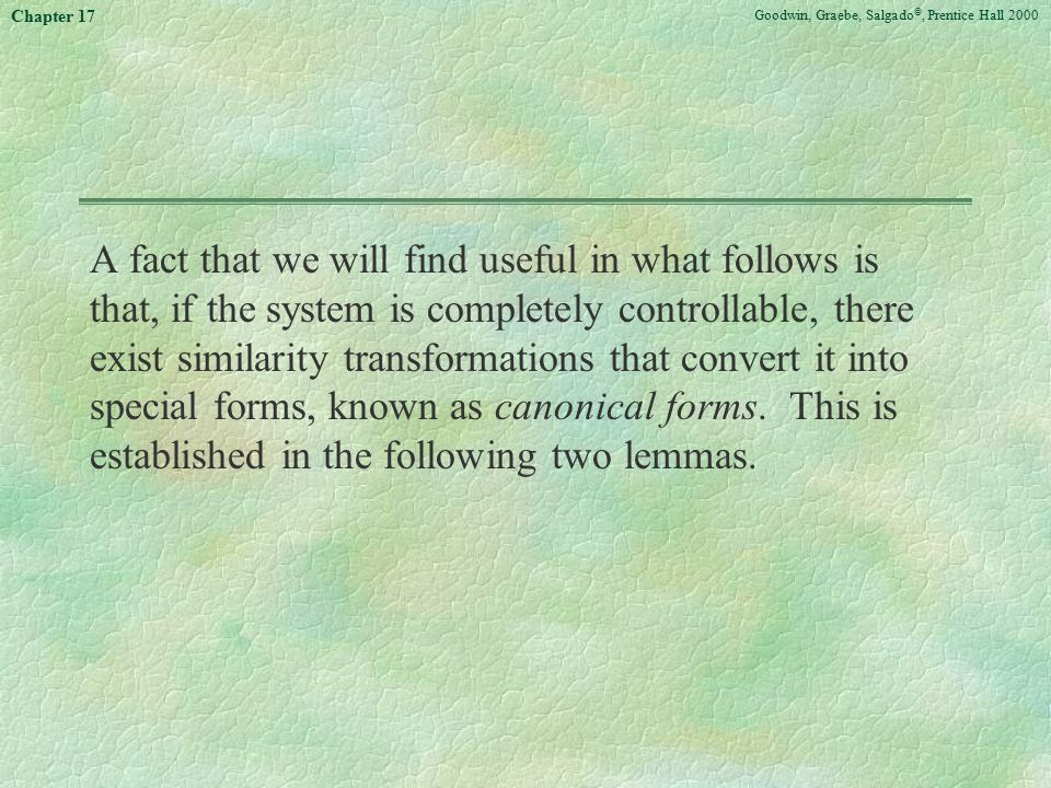 Goodwin, Graebe, Salgado ©, Prentice Hall 2000 Chapter 17 A fact that we will find useful in what follows is that, if the system is completely controllable, there exist similarity transformations that convert it into special forms, known as canonical forms.