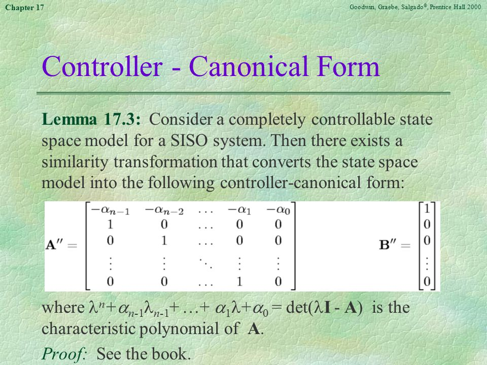 Goodwin, Graebe, Salgado ©, Prentice Hall 2000 Chapter 17 Controller - Canonical Form Lemma 17.3: Consider a completely controllable state space model for a SISO system.